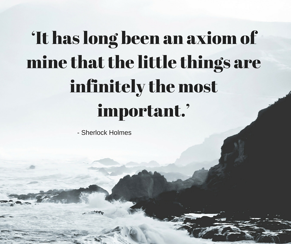 'It has long been an axiom of mine that the little things are infinitely the most important.'