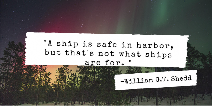 "-""A ship is safe in harbor, but that's not what ships are for."" -"