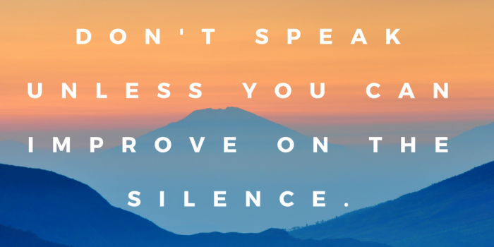 Don't speak unless you can improve on the silence.