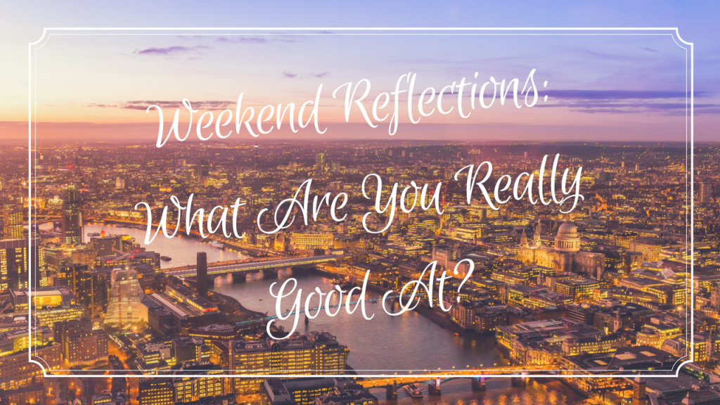 Weekend Reflections: What Are You Really Good At?