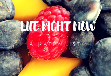 Life Right Now – a List of Happy Things